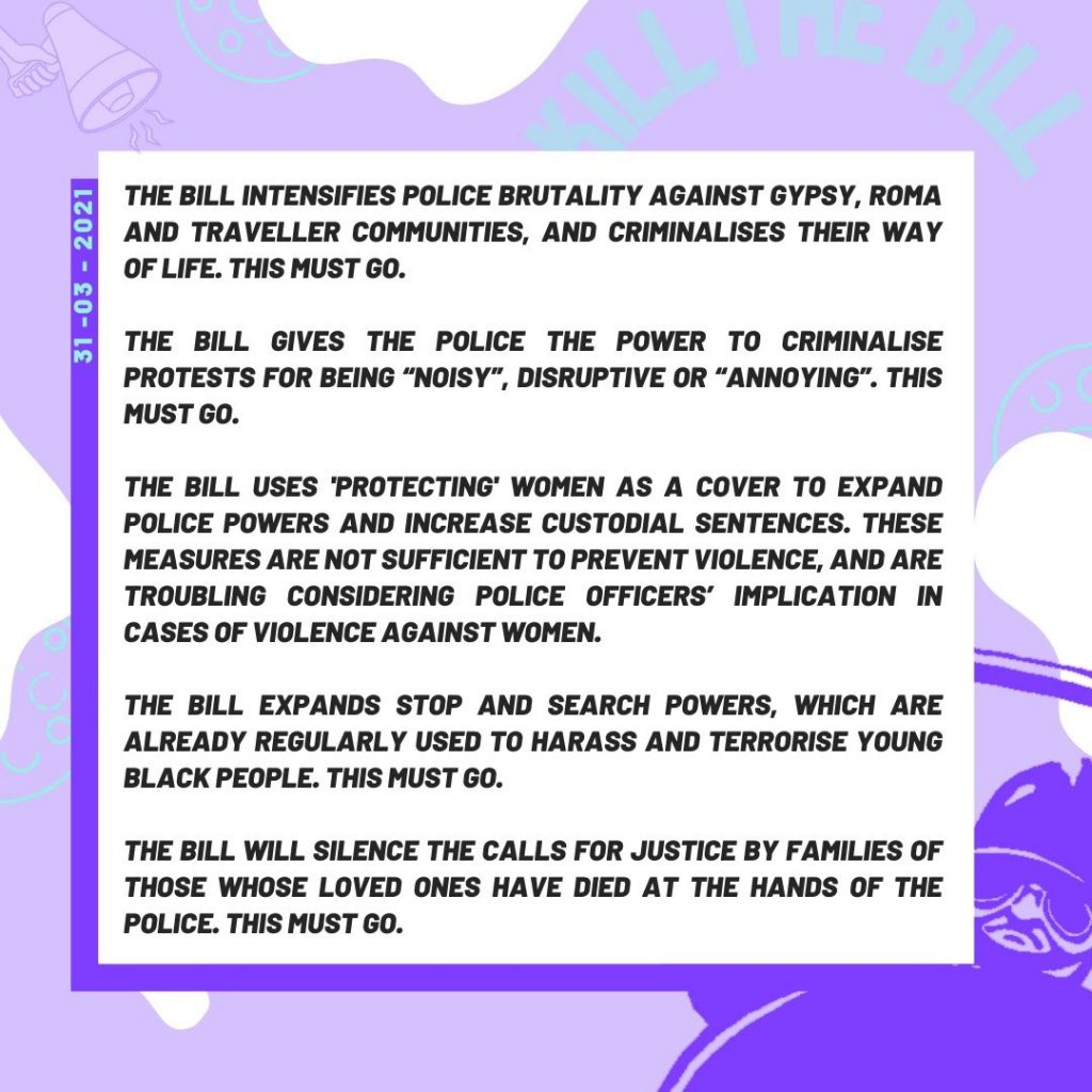 Black text on a white and purple background dated 31st May 2021: The Bill intensifies police brutality against Gypsy, Roma and Traveller communities, and criminalises their way of life. This must go. The Bill gives the police the power to criminalise protests for being 'noisy' disruptive or 'annoying'. This must go. The Bill uses 'protecting women as a cover to expand police powers and increase custodial sentences. These are troubling considering police officers' implication in cases of violence against women. The Bill expands Stop & Search powers, which are already regularly used to harass and terrorise young black people. This must go. The bill will silence the calls for justice by families of those whose loves ones have died at the hands of the police. This must go.